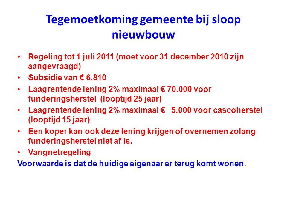 Tegemoetkoming gemeente bij sloop nieuwbouw •Regeling tot 1 juli 2011 (moet voor 31 december 2010 zijn aangevraagd) •Subsidie van € 6.810 •Laagrentend