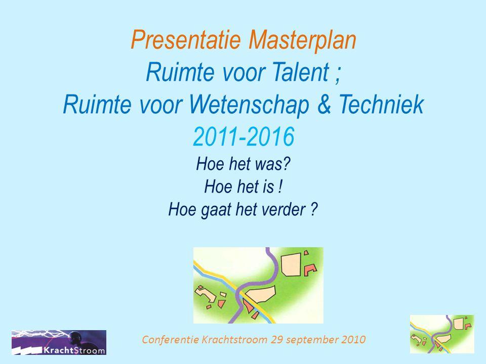 Presentatie Masterplan Ruimte voor Talent ; Ruimte voor Wetenschap & Techniek 2011-2016 Hoe het was? Hoe het is ! Hoe gaat het verder ? Conferentie Kr