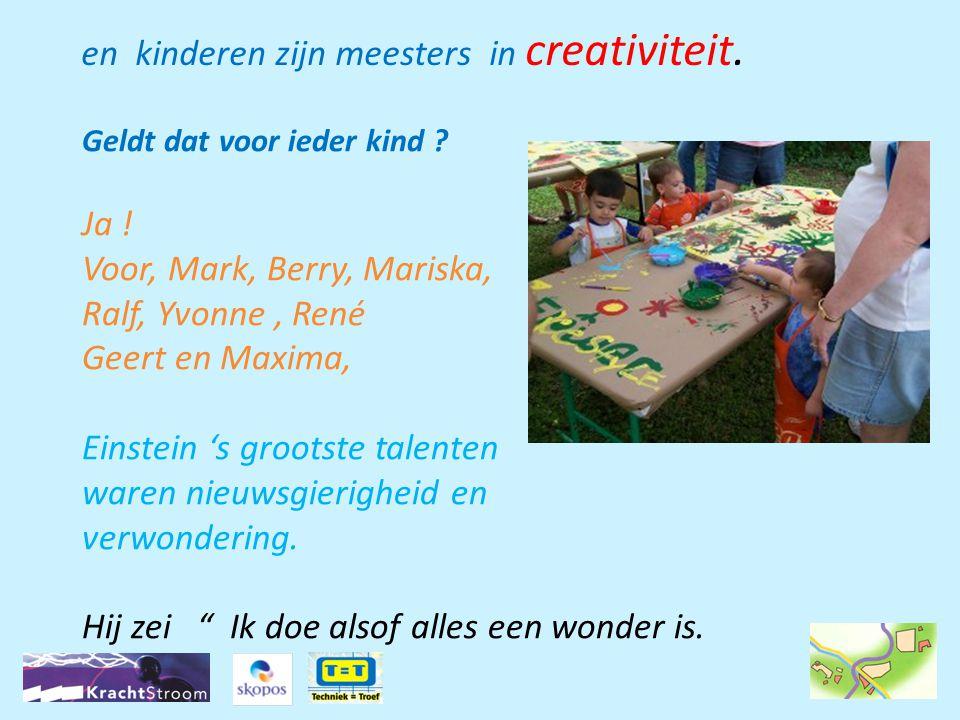 Geldt dat voor ieder kind ? Ja ! Voor, Mark, Berry, Mariska, Ralf, Yvonne, René Geert en Maxima, Einstein 's grootste talenten waren nieuwsgierigheid