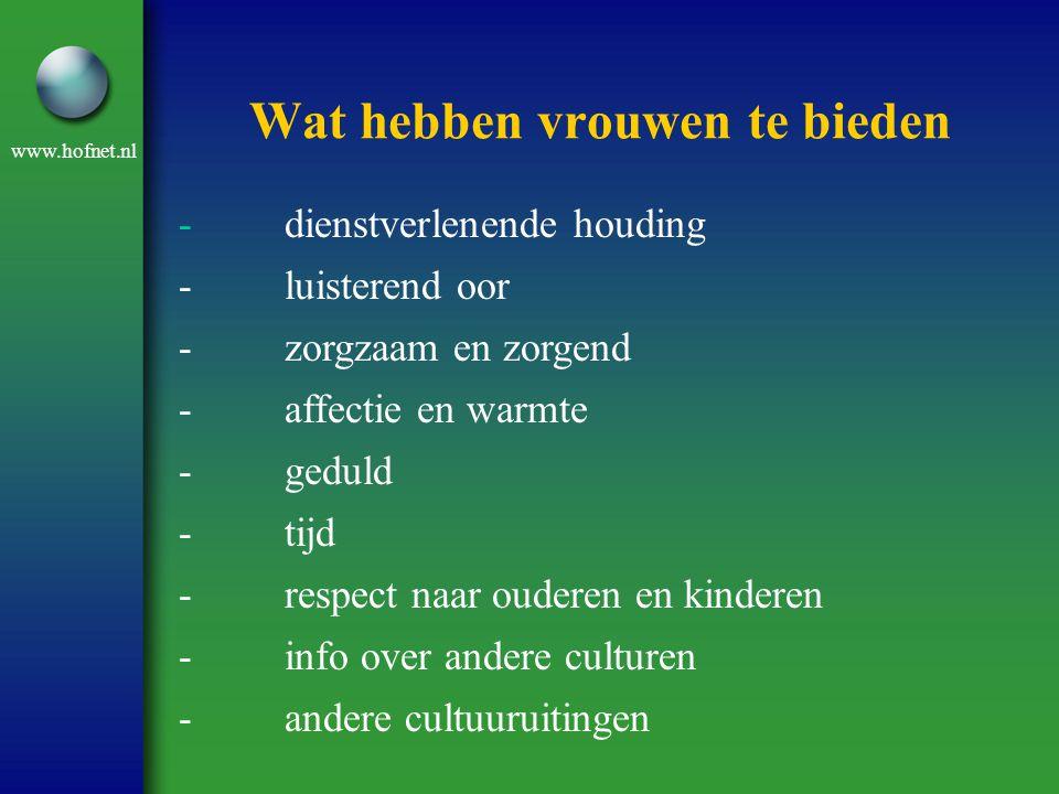 www.hofnet.nl Wat hebben vrouwen te bieden -dienstverlenende houding -luisterend oor -zorgzaam en zorgend -affectie en warmte -geduld -tijd -respect naar ouderen en kinderen -info over andere culturen -andere cultuuruitingen
