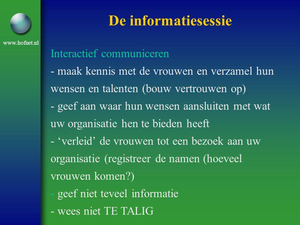 www.hofnet.nl De informatiesessie Interactief communiceren - maak kennis met de vrouwen en verzamel hun wensen en talenten (bouw vertrouwen op) - geef aan waar hun wensen aansluiten met wat uw organisatie hen te bieden heeft - 'verleid' de vrouwen tot een bezoek aan uw organisatie (registreer de namen (hoeveel vrouwen komen?) - geef niet teveel informatie - wees niet TE TALIG
