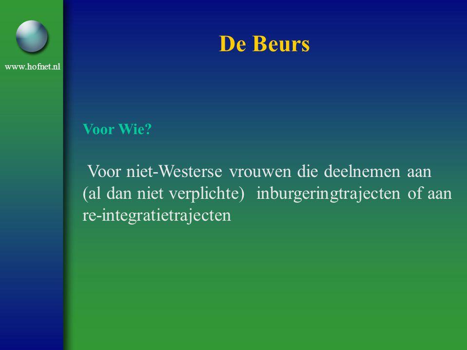 www.hofnet.nl De Beurs Voor Wie? Voor niet-Westerse vrouwen die deelnemen aan (al dan niet verplichte) inburgeringtrajecten of aan re-integratietrajec