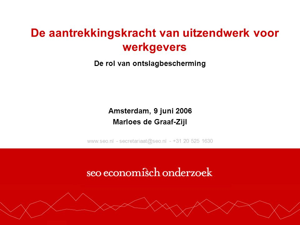 www.seo.nl - secretariaat@seo.nl - +31 20 525 1630 De aantrekkingskracht van uitzendwerk voor werkgevers De rol van ontslagbescherming Amsterdam, 9 juni 2006 Marloes de Graaf-Zijl