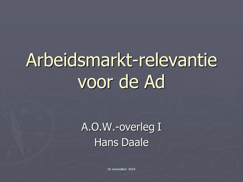 26 november 2010 Arbeidsmarkt-relevantie voor de Ad A.O.W.-overleg I Hans Daale
