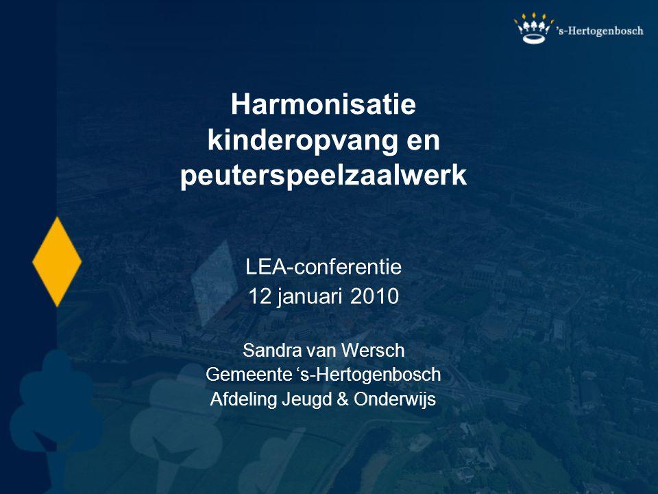 Harmonisatie kinderopvang en peuterspeelzaalwerk LEA-conferentie 12 januari 2010 Sandra van Wersch Gemeente 's-Hertogenbosch Afdeling Jeugd & Onderwij