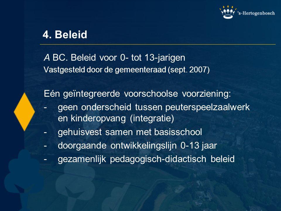 4. Beleid A BC. Beleid voor 0- tot 13-jarigen Vastgesteld door de gemeenteraad (sept. 2007) Eén geïntegreerde voorschoolse voorziening: -geen ondersch