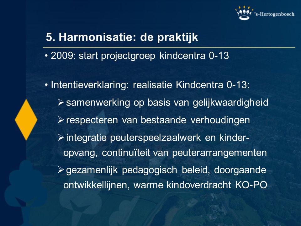 5. Harmonisatie: de praktijk •2009: start projectgroep kindcentra 0-13 •Intentieverklaring: realisatie Kindcentra 0-13:  samenwerking op basis van ge