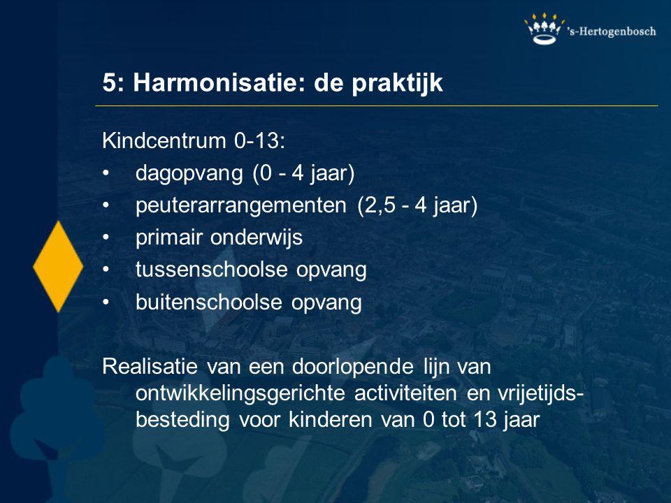 5: Harmonisatie: de praktijk Kindcentrum 0-13: •dagopvang (0 - 4 jaar) •peuterarrangementen (2,5 - 4 jaar) •primair onderwijs •tussenschoolse opvang •