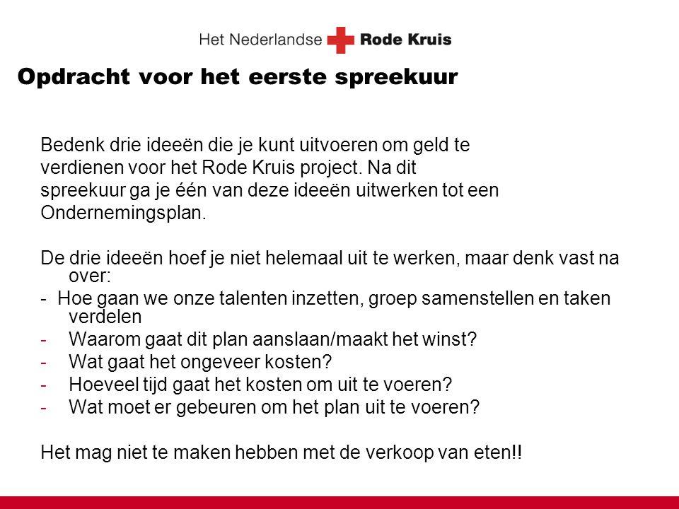 Opdracht voor het eerste spreekuur Bedenk drie ideeën die je kunt uitvoeren om geld te verdienen voor het Rode Kruis project. Na dit spreekuur ga je é