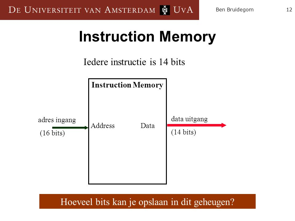 12Ben Bruidegom Instruction Memory Address Data data uitgang (14 bits) adres ingang (16 bits) Hoeveel bits kan je opslaan in dit geheugen? Iedere inst
