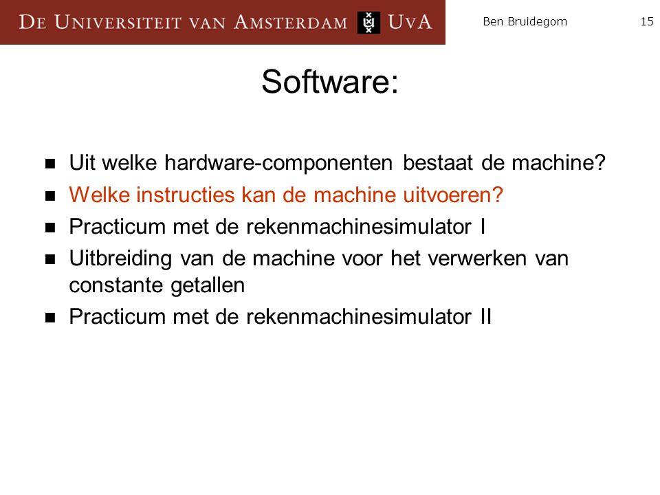 15Ben Bruidegom Software:  Uit welke hardware-componenten bestaat de machine?  Welke instructies kan de machine uitvoeren?  Practicum met de rekenm
