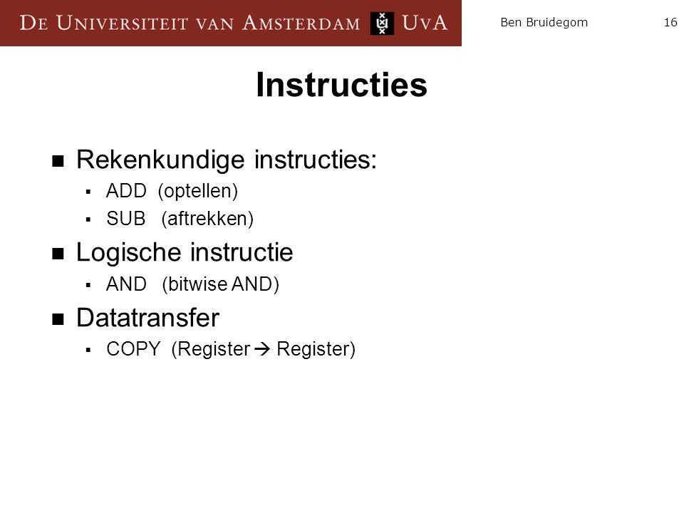 16Ben Bruidegom Instructies  Rekenkundige instructies:  ADD (optellen)  SUB (aftrekken)  Logische instructie  AND (bitwise AND)  Datatransfer 
