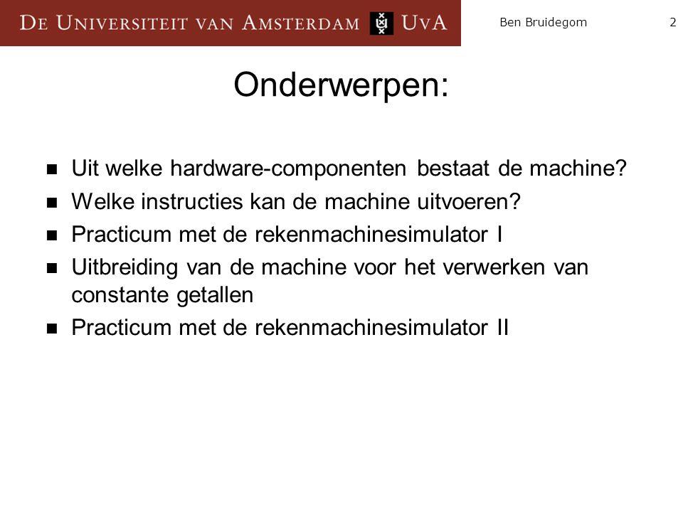2Ben Bruidegom Onderwerpen:  Uit welke hardware-componenten bestaat de machine?  Welke instructies kan de machine uitvoeren?  Practicum met de reke