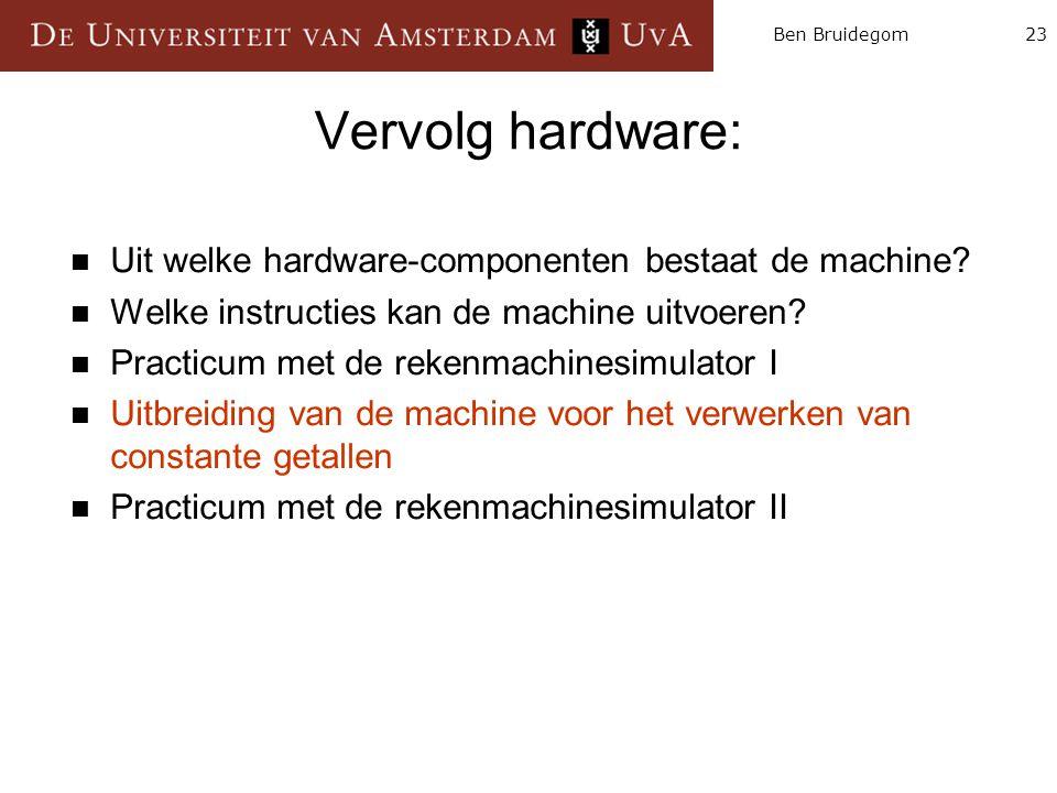 23Ben Bruidegom Vervolg hardware:  Uit welke hardware-componenten bestaat de machine?  Welke instructies kan de machine uitvoeren?  Practicum met d