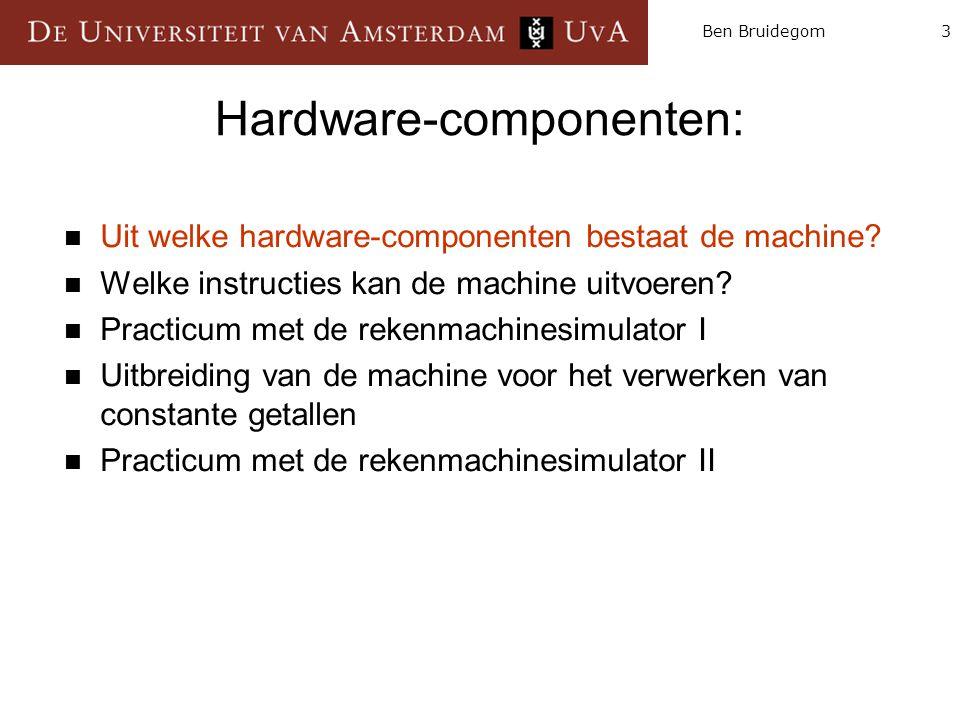 4Ben Bruidegom Hardwarecomponenten Instruction Memory Arithmetic Logic Unit (ALU) Program Counter (PC) Registers Rekenmachine bestaat uit 4 hoofdcomponenten: