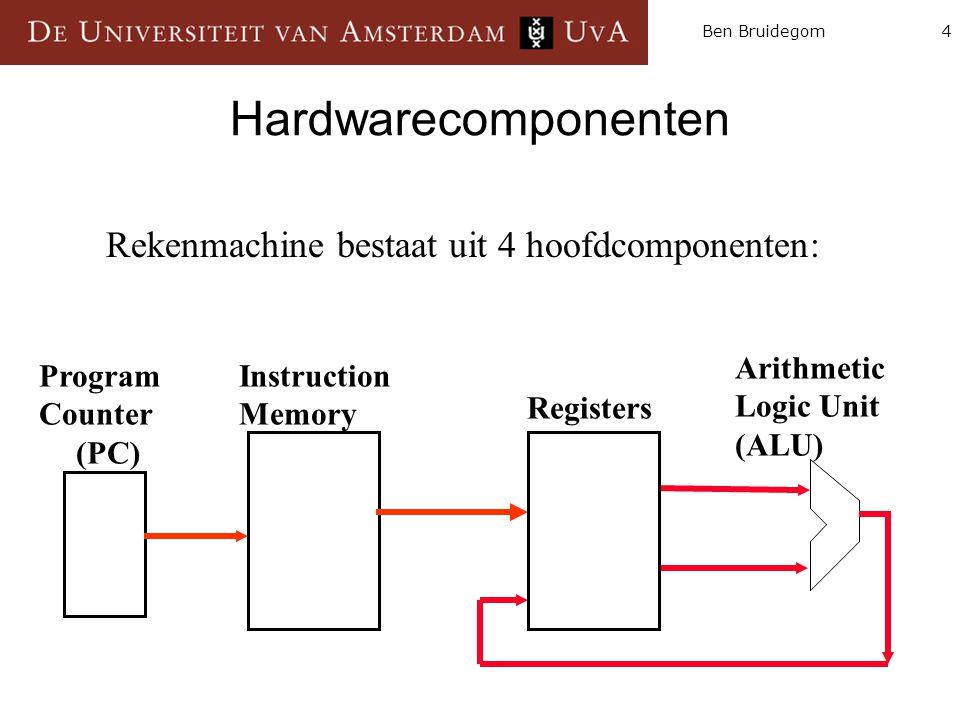4Ben Bruidegom Hardwarecomponenten Instruction Memory Arithmetic Logic Unit (ALU) Program Counter (PC) Registers Rekenmachine bestaat uit 4 hoofdcompo
