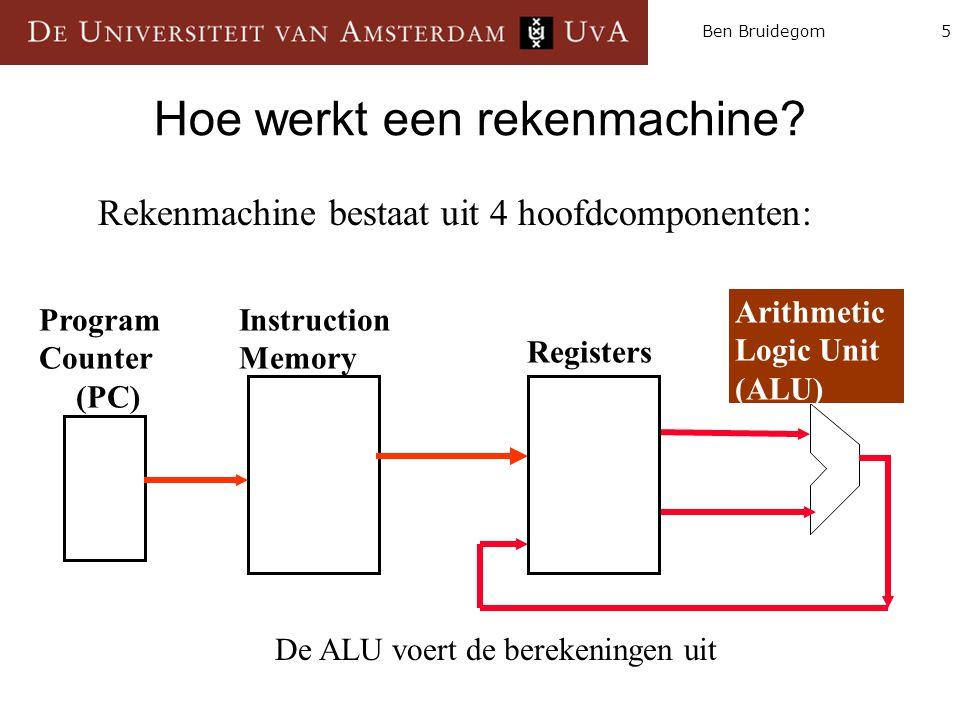5Ben Bruidegom Hoe werkt een rekenmachine? Instruction Memory Arithmetic Logic Unit (ALU) Program Counter (PC) Registers Rekenmachine bestaat uit 4 ho