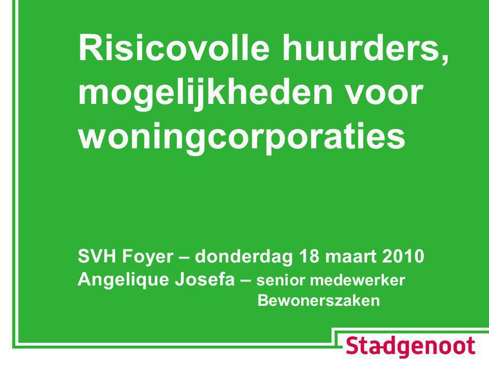 Risicovolle huurders, mogelijkheden voor woningcorporaties SVH Foyer – donderdag 18 maart 2010 Angelique Josefa – senior medewerker Bewonerszaken