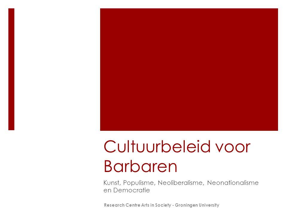 Cultuurbeleid voor Barbaren Kunst, Populisme, Neoliberalisme, Neonationalisme en Democratie Research Centre Arts in Society - Groningen University