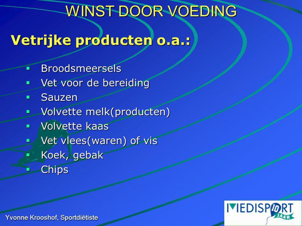 WINST DOOR VOEDING Yvonne Krooshof, Sportdiëtiste Vetrijke producten o.a.:  Broodsmeersels  Vet voor de bereiding  Sauzen  Volvette melk(producten)  Volvette kaas  Vet vlees(waren) of vis  Koek, gebak  Chips