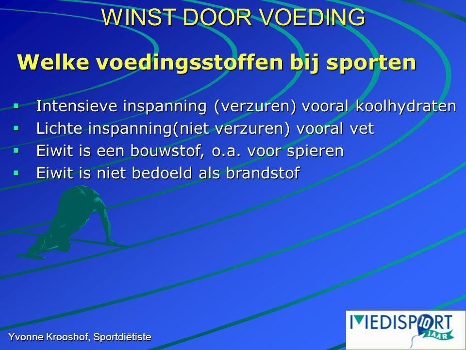 WINST DOOR VOEDING Yvonne Krooshof, Sportdiëtiste Welke voedingsstoffen bij sporten  Intensieve inspanning (verzuren) vooral koolhydraten  Lichte inspanning(niet verzuren) vooral vet  Eiwit is een bouwstof, o.a.