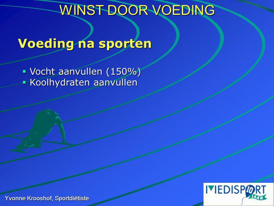 WINST DOOR VOEDING Yvonne Krooshof, Sportdiëtiste Voeding na sporten  Vocht aanvullen (150%)  Koolhydraten aanvullen