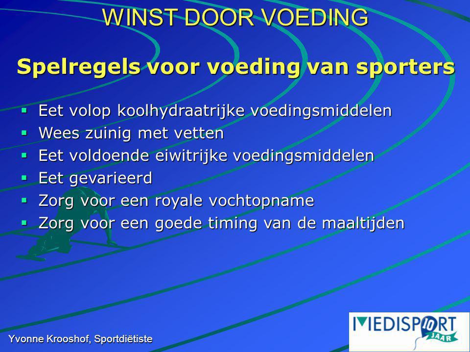 WINST DOOR VOEDING Yvonne Krooshof, Sportdiëtiste Spelregels voor voeding van sporters  Eet volop koolhydraatrijke voedingsmiddelen  Wees zuinig met