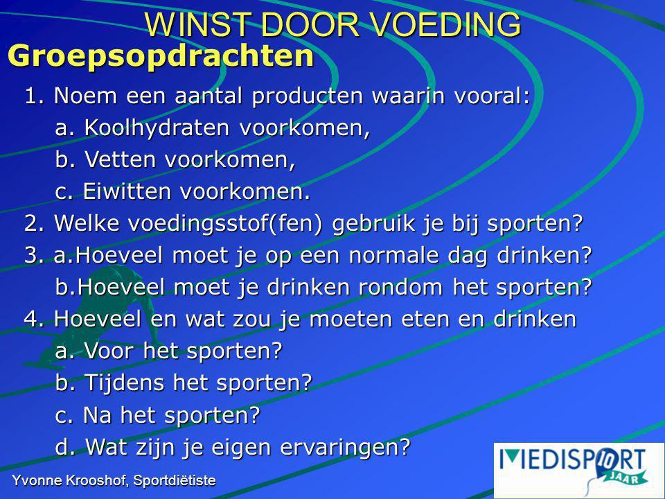 WINST DOOR VOEDING Yvonne Krooshof, Sportdiëtiste Groepsopdrachten 1. Noem een aantal producten waarin vooral: a. Koolhydraten voorkomen, a. Koolhydra