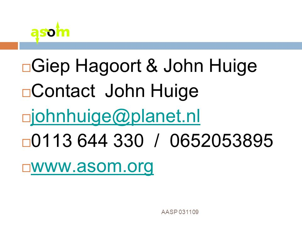 13 AASP 031109  Giep Hagoort & John Huige  Contact John Huige  johnhuige@planet.nl johnhuige@planet.nl  0113 644 330 / 0652053895  www.asom.org www.asom.org