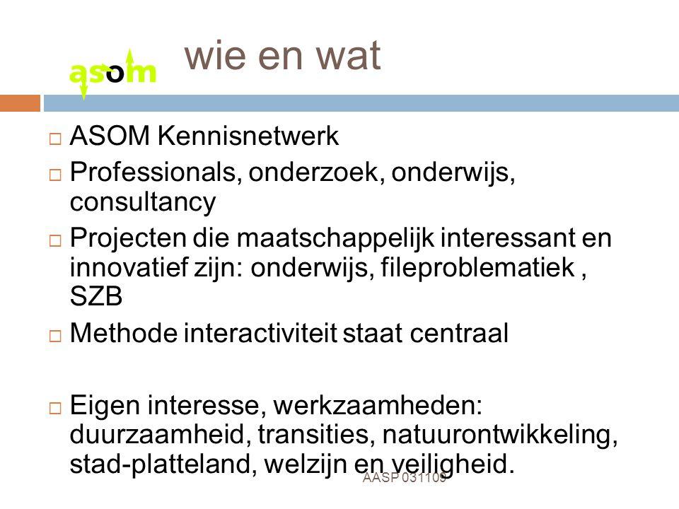 2 AASP 031109 wie en wat  ASOM Kennisnetwerk  Professionals, onderzoek, onderwijs, consultancy  Projecten die maatschappelijk interessant en innova