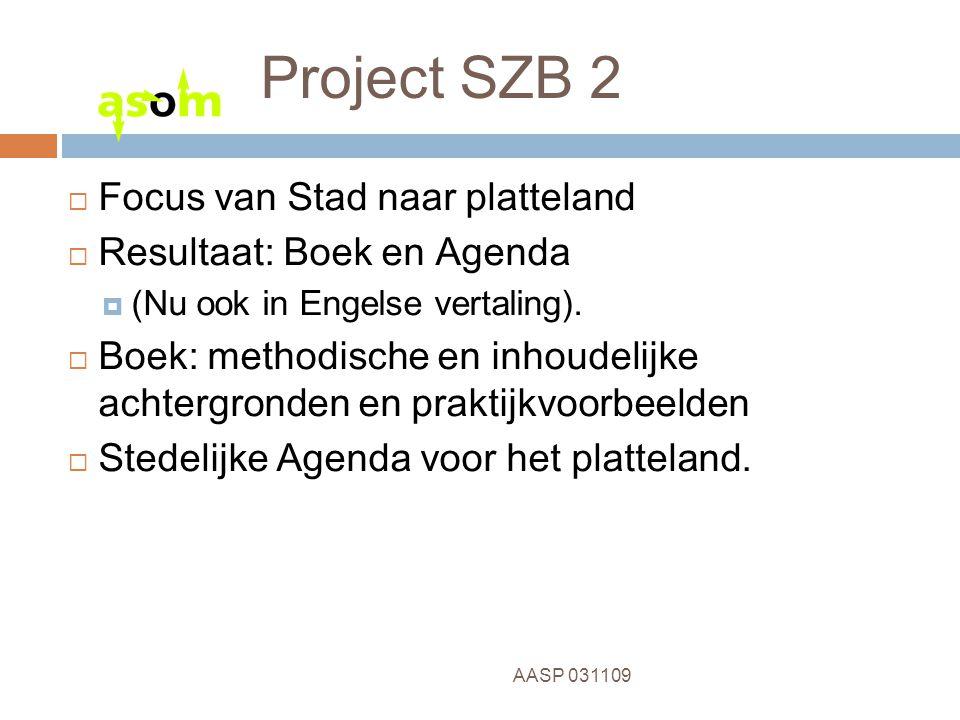 4 AASP 031109 Project SZB 2  Focus van Stad naar platteland  Resultaat: Boek en Agenda  (Nu ook in Engelse vertaling).  Boek: methodische en inhou