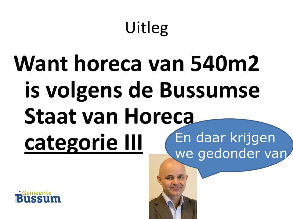Uitleg Want horeca van 540m2 is volgens de Bussumse Staat van Horeca categorie III En daar krijgen we gedonder van