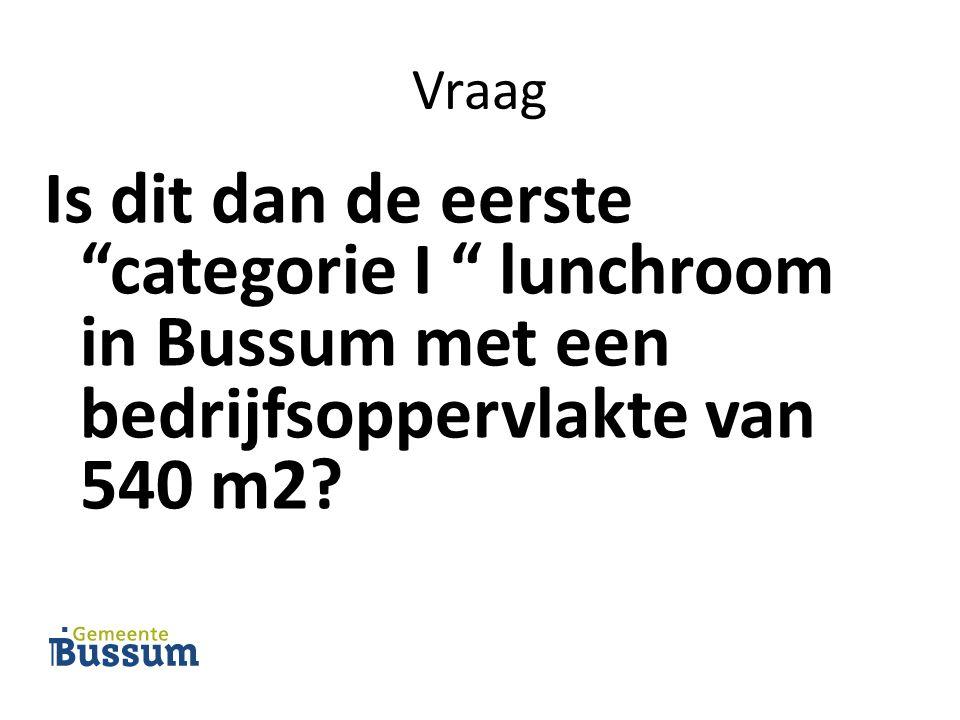 Vraag Is dit dan de eerste categorie I lunchroom in Bussum met een bedrijfsoppervlakte van 540 m2?