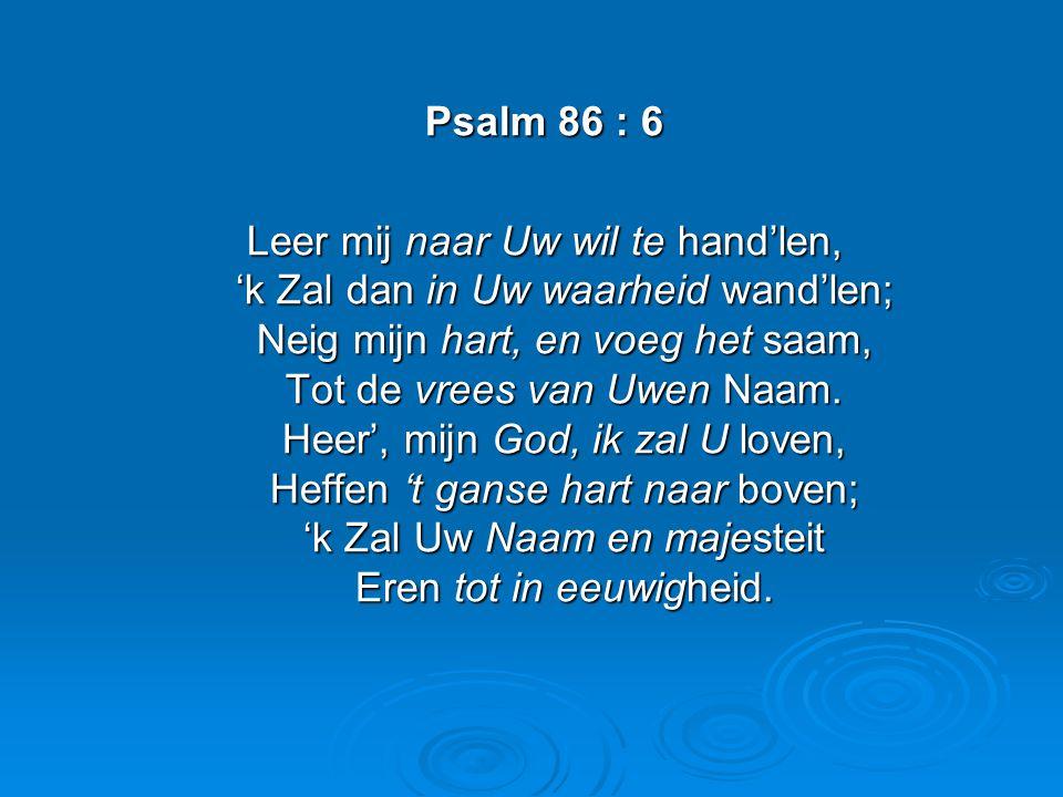 Psalm 86 : 6 Leer mij naar Uw wil te hand'len, 'k Zal dan in Uw waarheid wand'len; Neig mijn hart, en voeg het saam, Tot de vrees van Uwen Naam.