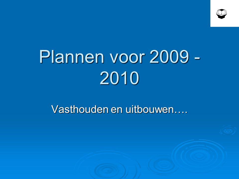 Plannen voor 2009 - 2010 Vasthouden en uitbouwen….