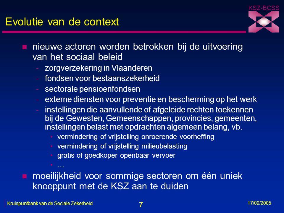 7 KSZ-BCSS 17/02/2005 Kruispuntbank van de Sociale Zekerheid Evolutie van de context n nieuwe actoren worden betrokken bij de uitvoering van het socia