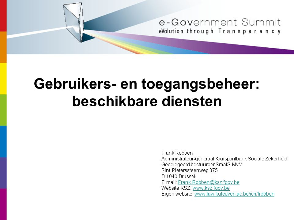 Gebruikers- en toegangsbeheer: beschikbare diensten Frank Robben Administrateur-generaal Kruispuntbank Sociale Zekerheid Gedelegeerd bestuurder SmalS-MvM Sint-Pieterssteenweg 375 B-1040 Brussel   Website KSZ:   Eigen website: