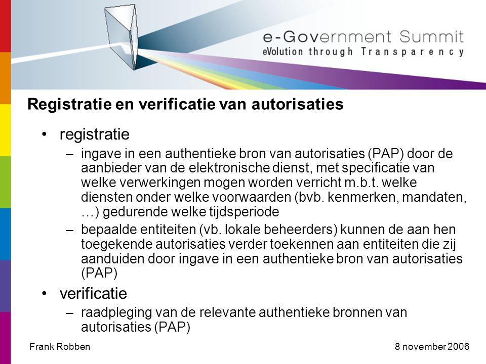 8 november 2006Frank Robben Registratie en verificatie van autorisaties •registratie –ingave in een authentieke bron van autorisaties (PAP) door de aanbieder van de elektronische dienst, met specificatie van welke verwerkingen mogen worden verricht m.b.t.