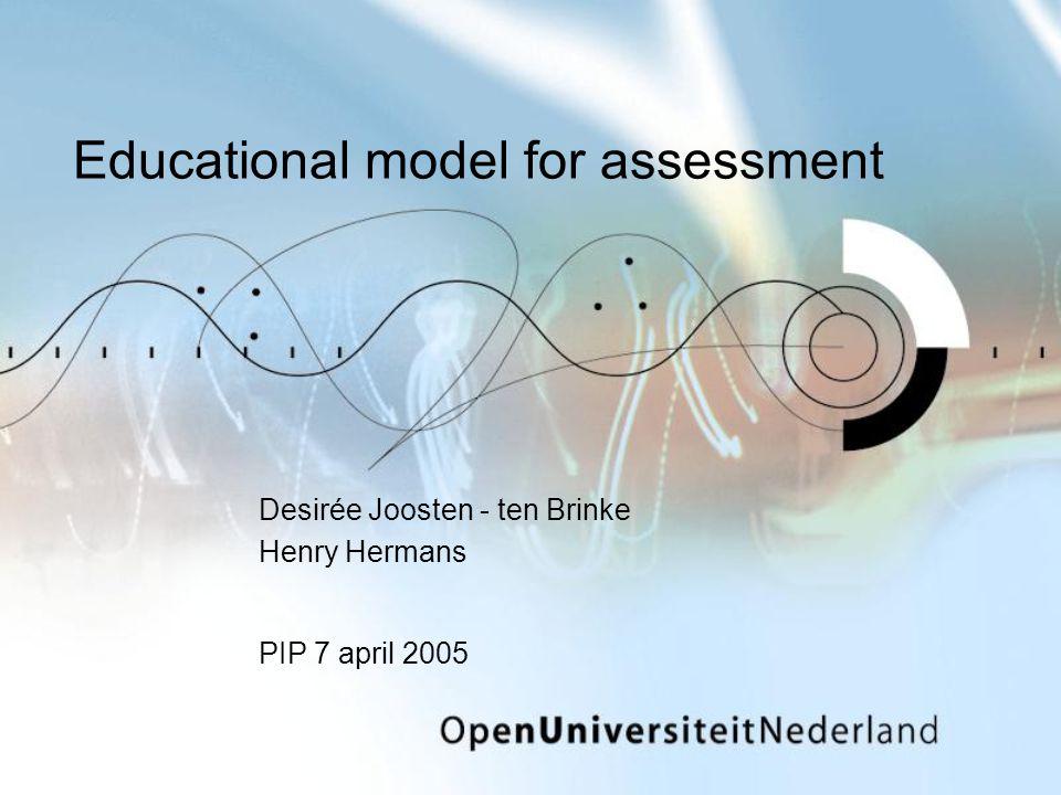 Educational model for assessment Desirée Joosten - ten Brinke Henry Hermans PIP 7 april 2005