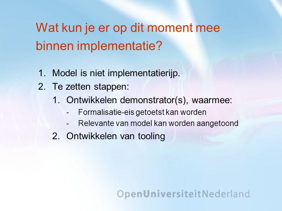 Wat kun je er op dit moment mee binnen implementatie? 1.Model is niet implementatierijp. 2.Te zetten stappen: 1.Ontwikkelen demonstrator(s), waarmee: