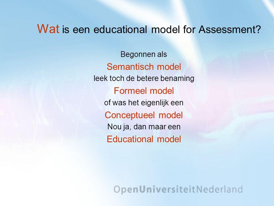 Wat is een educational model for Assessment? Begonnen als Semantisch model leek toch de betere benaming Formeel model of was het eigenlijk een Concept