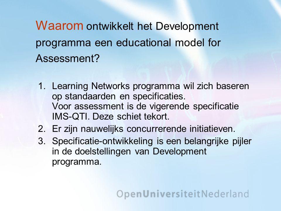 Waarom ontwikkelt het Development programma een educational model for Assessment? 1.Learning Networks programma wil zich baseren op standaarden en spe