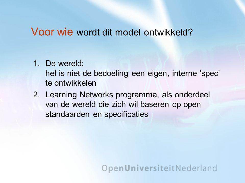 Voor wie wordt dit model ontwikkeld? 1.De wereld: het is niet de bedoeling een eigen, interne 'spec' te ontwikkelen 2.Learning Networks programma, als