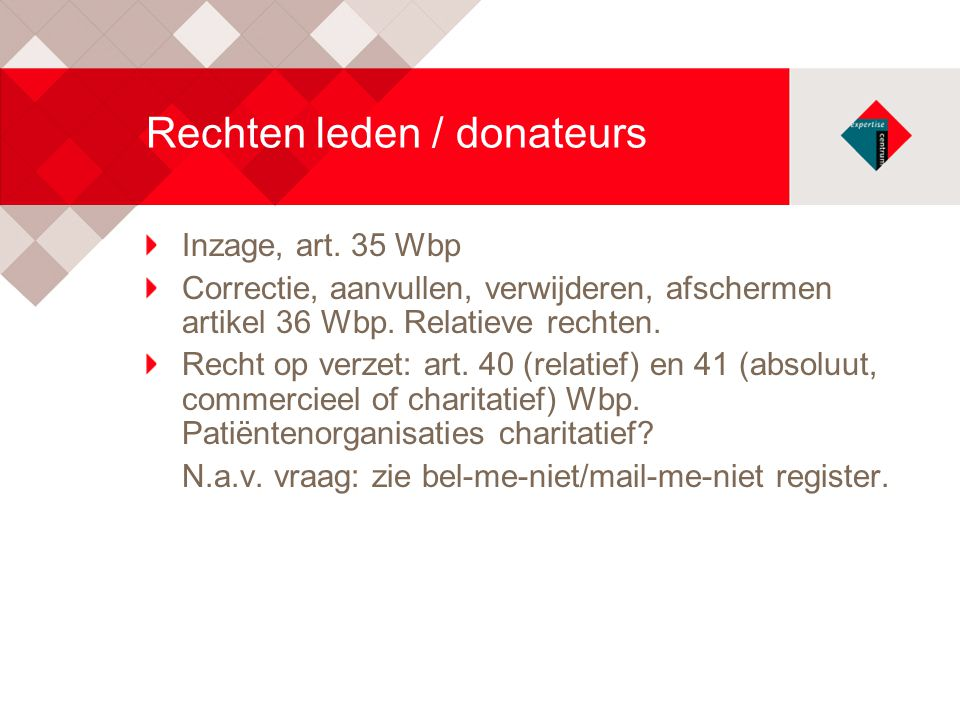 Rechten leden / donateurs Inzage, art. 35 Wbp Correctie, aanvullen, verwijderen, afschermen artikel 36 Wbp. Relatieve rechten. Recht op verzet: art. 4