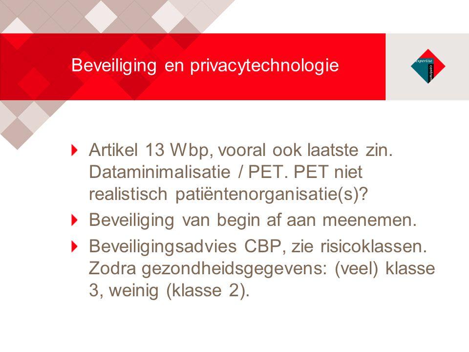Beveiliging en privacytechnologie Artikel 13 Wbp, vooral ook laatste zin. Dataminimalisatie / PET. PET niet realistisch patiëntenorganisatie(s)? Bevei