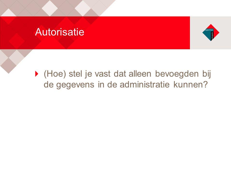 Autorisatie (Hoe) stel je vast dat alleen bevoegden bij de gegevens in de administratie kunnen?