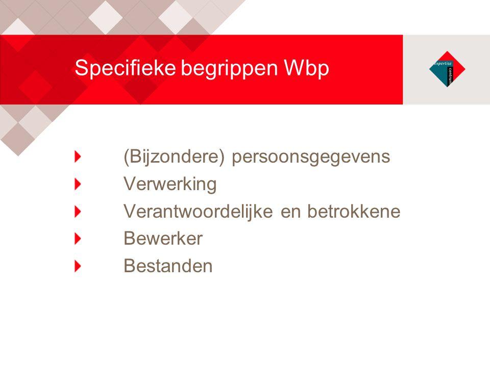 Specifieke begrippen Wbp (Bijzondere) persoonsgegevens Verwerking Verantwoordelijke en betrokkene Bewerker Bestanden