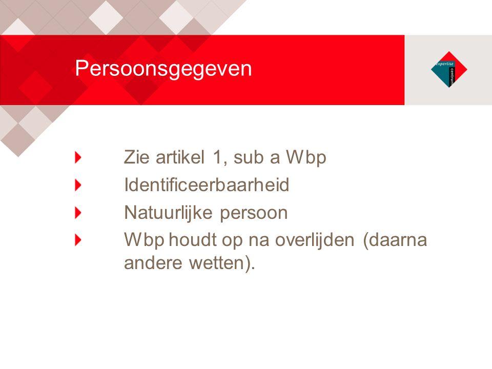Persoonsgegeven Zie artikel 1, sub a Wbp Identificeerbaarheid Natuurlijke persoon Wbp houdt op na overlijden (daarna andere wetten).