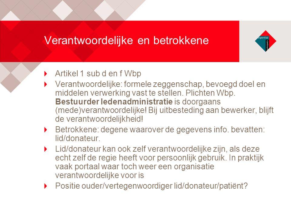 Verantwoordelijke en betrokkene Artikel 1 sub d en f Wbp Verantwoordelijke: formele zeggenschap, bevoegd doel en middelen verwerking vast te stellen.