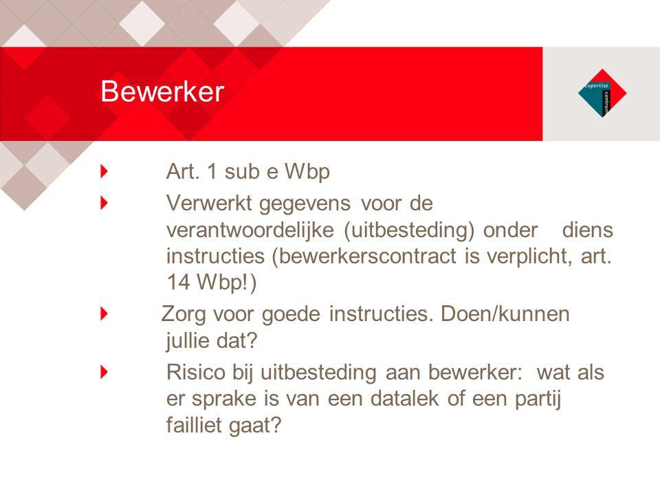 Bewerker Art. 1 sub e Wbp Verwerkt gegevens voor de verantwoordelijke (uitbesteding) onder diens instructies (bewerkerscontract is verplicht, art. 14